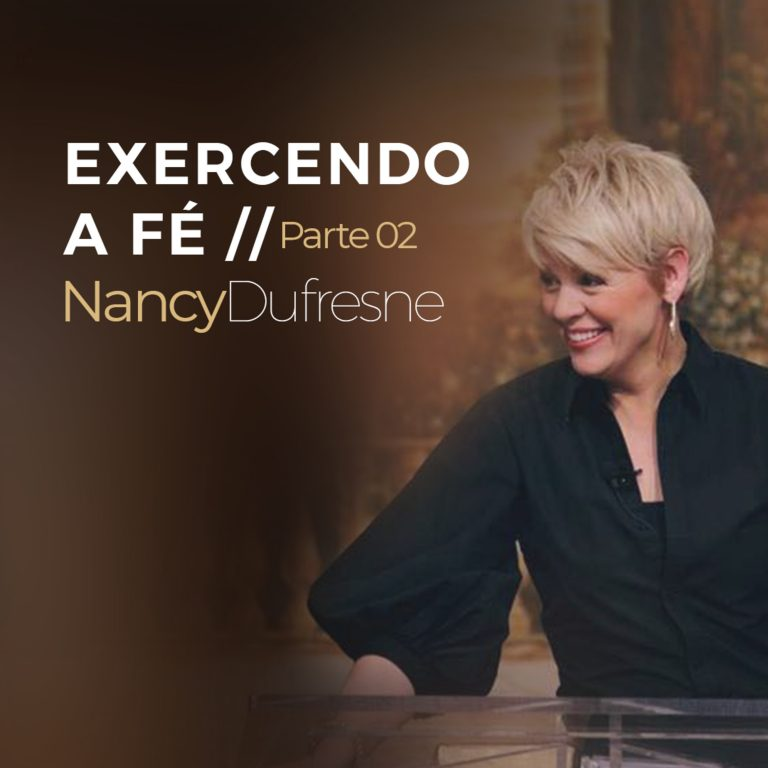 #13- Exercendo a Fé – Parte 02 | Nancy Dufresne